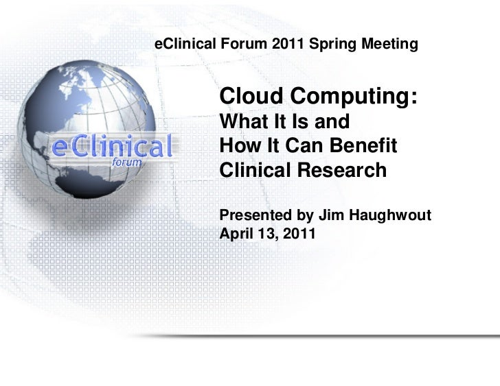 eClinical Forum 2011 Spring Meeting        Cloud Computing:        What It Is and        How It Can Benefit        Clinica...