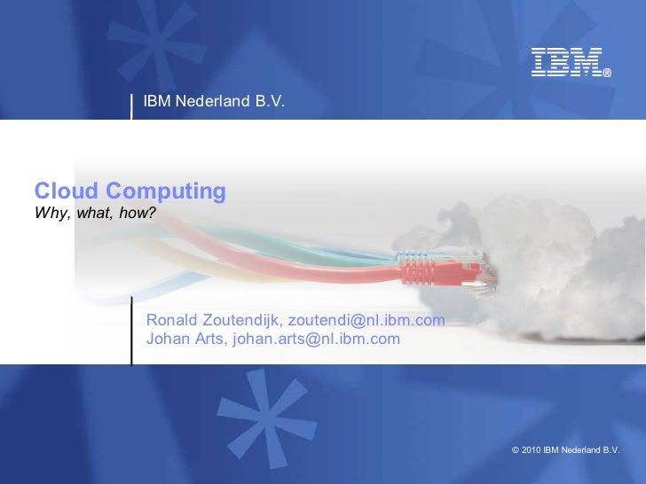 IBM Nederland B.V.     Cloud Computing Why, what, how?                  Ronald Zoutendijk, zoutendi@nl.ibm.com            ...