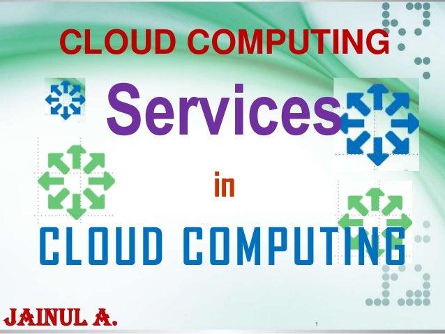 CLOUD COMPUTING  Services in  CLOUD COMPUTING Jainul A.  1