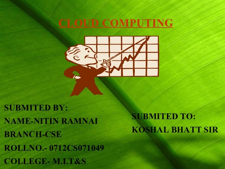 SUBMITED BY: NAME-NITIN RAMNAI BRANCH-CSE ROLLNO.- 0712CS071049 COLLEGE- M.I.T&S SUBMITED TO: KOSHAL BHATT SIR CLOUD COMPU...