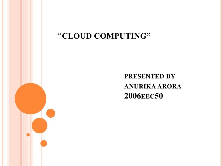 """CLOUD COMPUTING""			presented by			anurika arora			2006eec50<br />"
