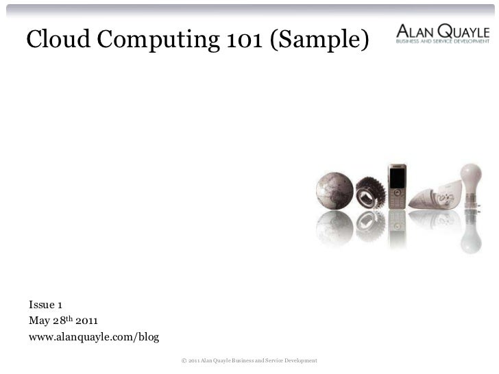 Cloud Computing 101 (Sample)Issue 1May 28th 2011www.alanquayle.com/blog                          © 2011 Alan Quayle Busine...
