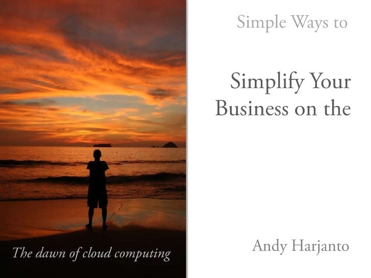 10 Simple Ways to<br />Simplify Your <br />Business on the<br />Cloud<br />Andy Harjanto<br />The dawn of cloud computing<...