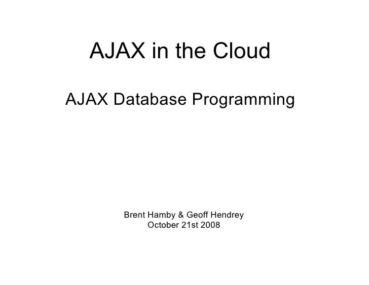 AJAX in the Cloud  AJAX Database Programming           Brent Hamby & Geoff Hendrey             October 21st 2008