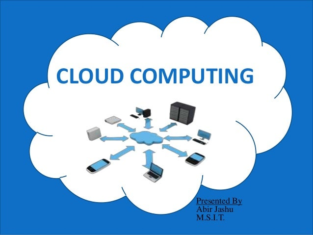 CLOUD COMPUTING Presented By Abir Jashu M.S.I.T.