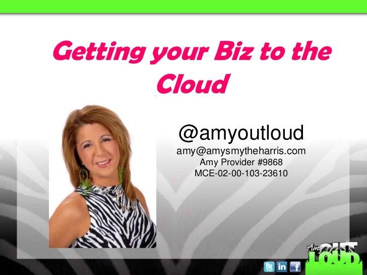 Getting your Biz to the        Cloud          @amyoutloud          amy@amysmytheharris.com              Amy Provider #9868...