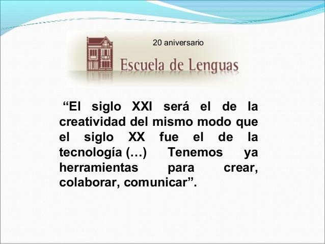 """20 aniversario  """"El siglo XXI será el de la creatividaddelmismomodoque el siglo XX fue el de la tecnol..."""