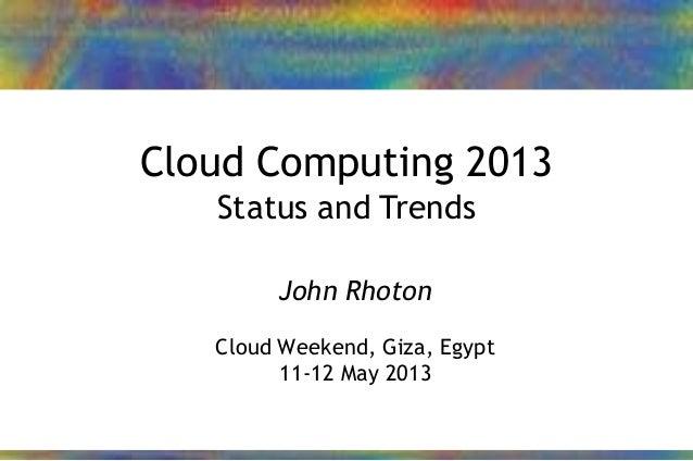 24/01/2013 1John Rhoton – 2013Cloud Computing 2013Status and TrendsJohn RhotonCloud Weekend, Giza, Egypt11-12 May 2013