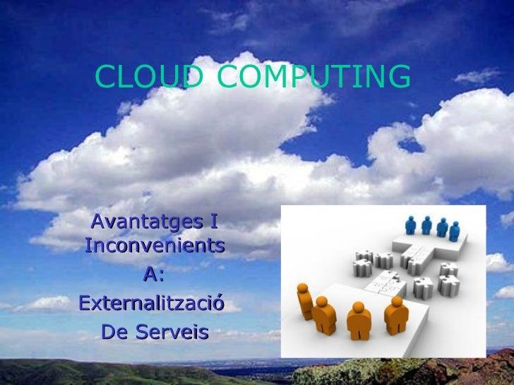 CLOUD COMPUTING Avantatges I Inconvenients A: Externalització  De Serveis