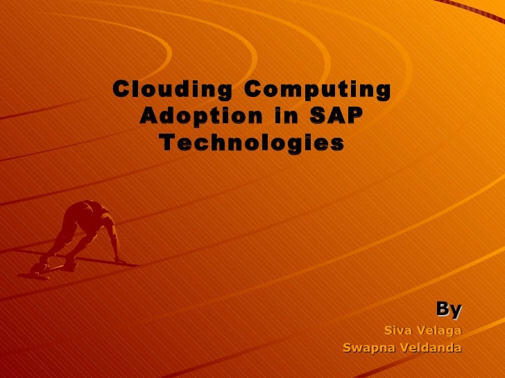 <ul><li>By </li></ul><ul><li>Siva Velaga </li></ul><ul><li>Swapna Veldanda </li></ul>Clouding Computing Adoption in SAP Te...