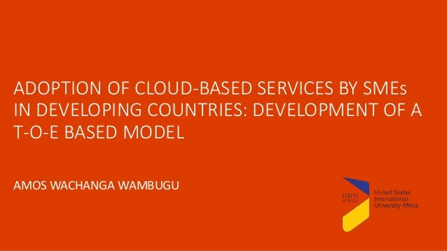 ADOPTION OF CLOUD-BASED SERVICES BY SMEs IN DEVELOPING COUNTRIES: DEVELOPMENT OF A T-O-E BASED MODEL AMOS WACHANGA WAMBUGU