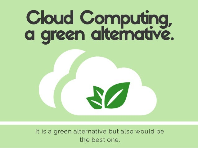 It is a green alternative but also would be the best one. Cloud Computing, a green alternative.