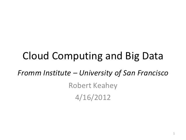 Cloud Computing and Big DataFromm Institute – University of San Francisco              Robert Keahey                 4/16/...