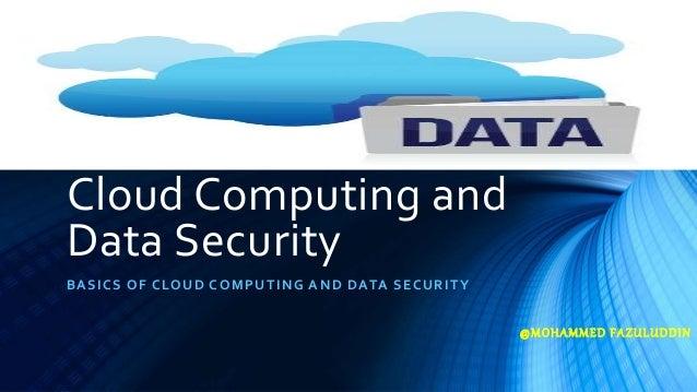 Cloud Computing and Data Security BASICS OF CLOUD COMPUTING AND DATA SECURITY @MOHAMMED FAZULUDDIN