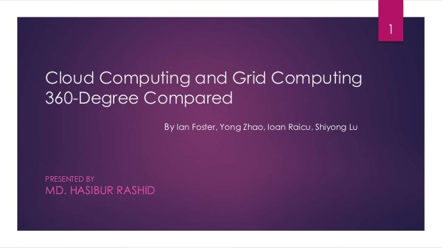 Cloud Computing and Grid Computing 360-Degree Compared PRESENTED BY MD. HASIBUR RASHID 1 By Ian Foster, Yong Zhao, Ioan Ra...
