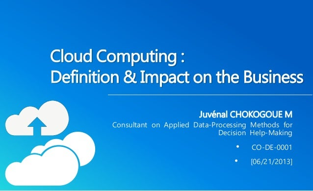 Cloud Computing :  Definition& Impact on the Business  Juvénal CHOKOGOUE M  Consultant on Applied Data-Processing Methods ...