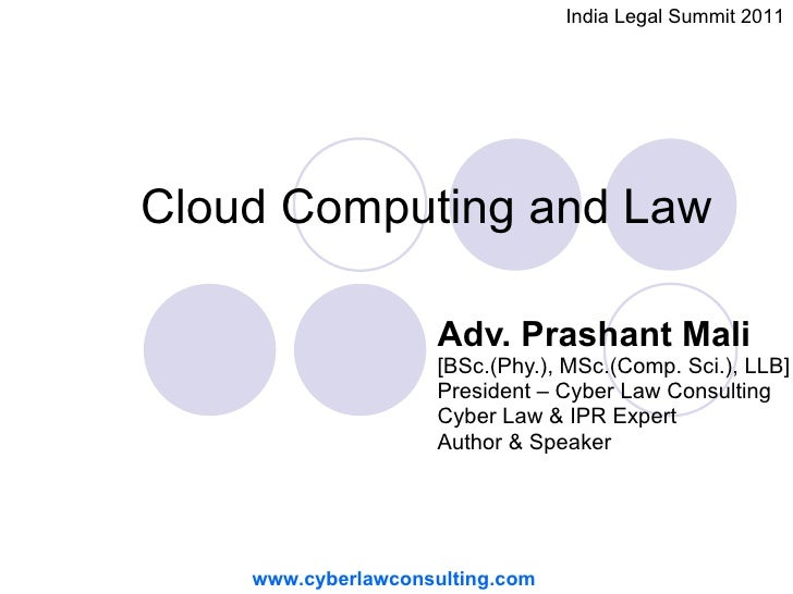 Cloud Computing and Law  Adv. Prashant Mali   [BSc.(Phy.), MSc.(Comp. Sci.), LLB]   President – Cyber Law Consulting Cyber...