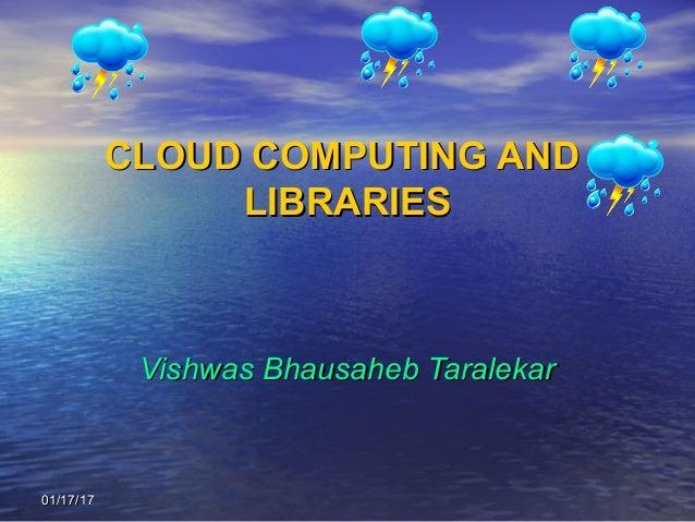 01/17/1701/17/17 CLOUD COMPUTING ANDCLOUD COMPUTING AND LIBRARIESLIBRARIES Vishwas Bhausaheb TaralekarVishwas Bhausaheb Ta...