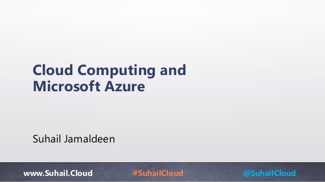 www.Suhail.Cloud #SuhailCloud @SuhailCloud Cloud Computing and Microsoft Azure Suhail Jamaldeen