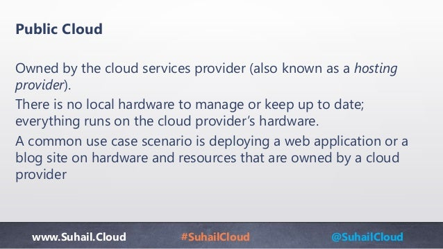 www.Suhail.Cloud #SuhailCloud @SuhailCloud Public Cloud Owned by the cloud services provider (also known as a hosting prov...