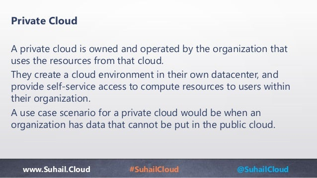 www.Suhail.Cloud #SuhailCloud @SuhailCloud Private Cloud A private cloud is owned and operated by the organization that us...