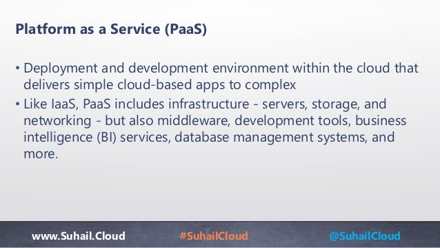 www.Suhail.Cloud #SuhailCloud @SuhailCloud Platform as a Service (PaaS) • Deployment and development environment within th...
