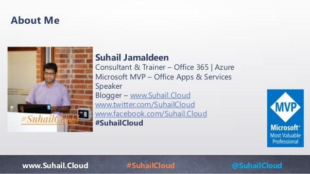 www.Suhail.Cloud #SuhailCloud @SuhailCloud About Me Suhail Jamaldeen Consultant & Trainer – Office 365 | Azure Microsoft M...