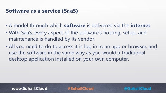 www.Suhail.Cloud #SuhailCloud @SuhailCloud Software as a service (SaaS) • A model through which software is delivered via ...