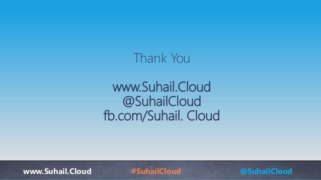 www.Suhail.Cloud #SuhailCloud @SuhailCloud Thank You www.Suhail.Cloud @SuhailCloud fb.com/Suhail. Cloud