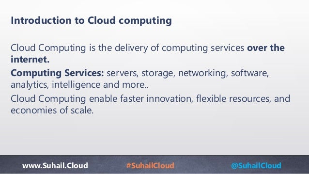 www.Suhail.Cloud #SuhailCloud @SuhailCloud Introduction to Cloud computing Cloud Computing is the delivery of computing se...