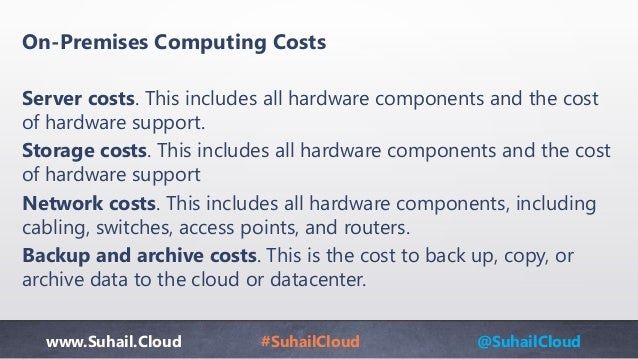 www.Suhail.Cloud #SuhailCloud @SuhailCloud On-Premises Computing Costs Server costs. This includes all hardware components...