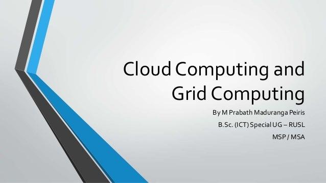 Cloud Computing and Grid Computing By M Prabath Maduranga Peiris B.Sc. (ICT) Special UG – RUSL  MSP / MSA