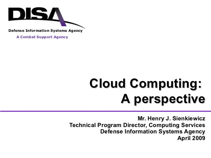 Mr. Henry J. Sienkiewicz Technical Program Director, Computing Services Defense Information Systems Agency April 2009 Clou...