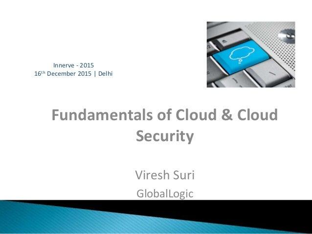 Fundamentals of Cloud & Cloud Security Viresh Suri GlobalLogic 16th December 2015   Delhi Innerve - 2015