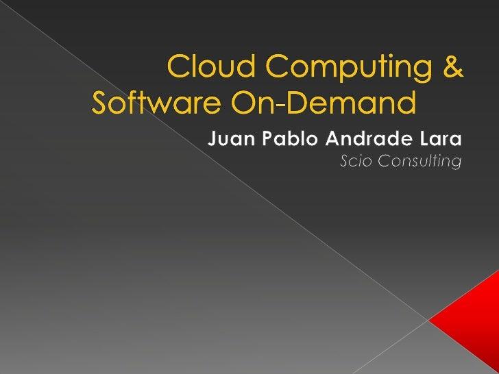 Cloud Computing & Software On-Demand<br />Juan Pablo Andrade Lara<br />ScioConsulting<br />