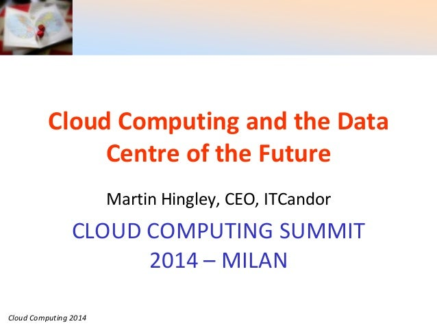 Cloud Computing 2014 Cloud Computing and the Data Centre of the Future Martin Hingley, CEO, ITCandor CLOUD COMPUTING SUMMI...