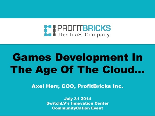 Games Development In The Age Of The Cloud… Axel Herr, COO, ProfitBricks Inc. July 31 2014 SwitchLV's Innevation Center Com...