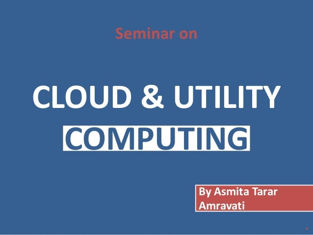 CLOUD & UTILITY COMPUTING Seminar on By Asmita Tarar Amravati