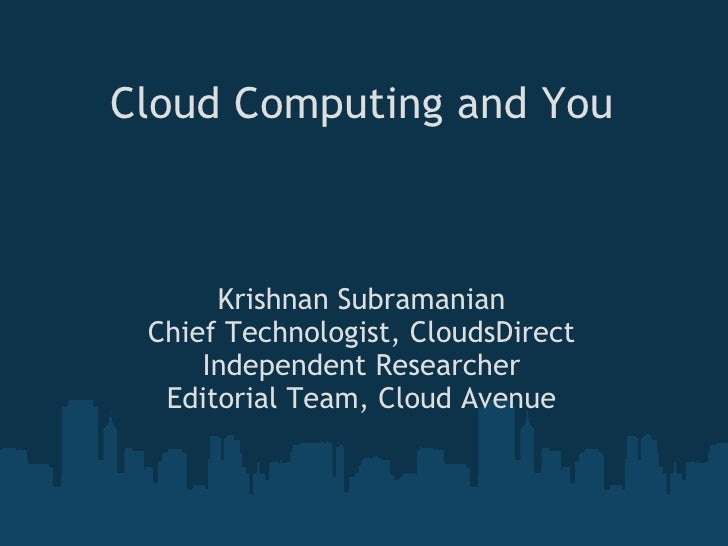 Cloud Computing and You Krishnan Subramanian Chief Technologist, CloudsDirect Independent Researcher Editorial Team, Cloud...