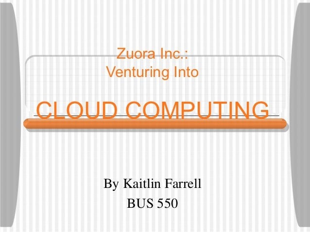 Zuora Inc.:    Venturing IntoCLOUD COMPUTING    By Kaitlin Farrell       BUS 550