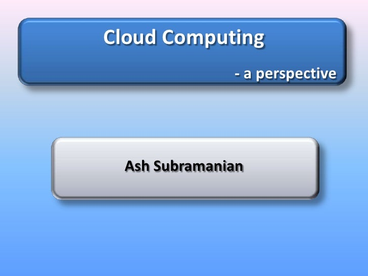 Cloud Computing<br />- a perspective<br />Ash Subramanian<br />