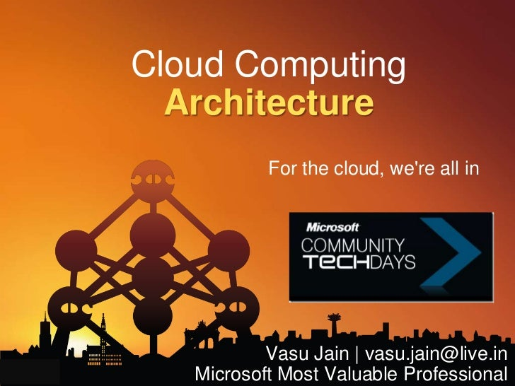 Cloud ComputingArchitecture <br />For the cloud, we're all in<br />Vasu Jain | vasu.jain@live.in<br />Microsoft Most Valua...