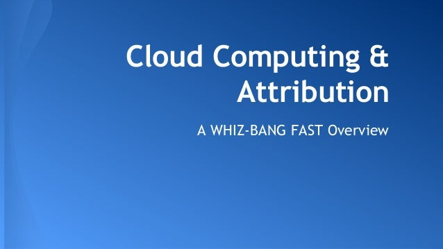 Cloud Computing & Attribution A WHIZ-BANG FAST Overview