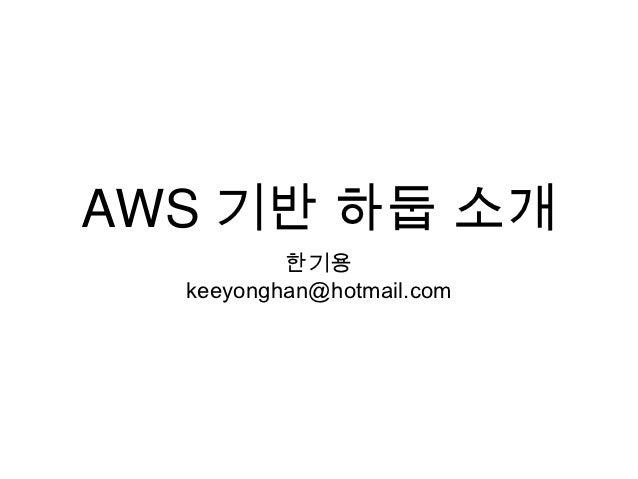 AWS 기반 하둡 소개          한기용  keeyonghan@hotmail.com