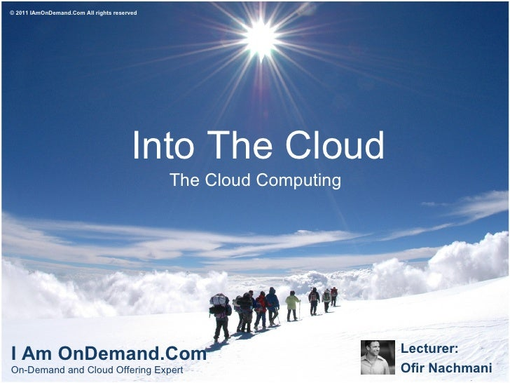 Into The Cloud The Cloud Computing Lecturer:  Ofir Nachmani I Am OnDemand.Com On-Demand and Cloud Offering Expert  © 2011 ...
