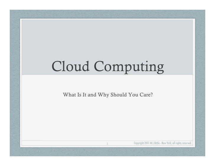 Cloud Computing What Is It and Why Should You Care?                 1          Copyright 2011 M L Bittle - New York, all r...