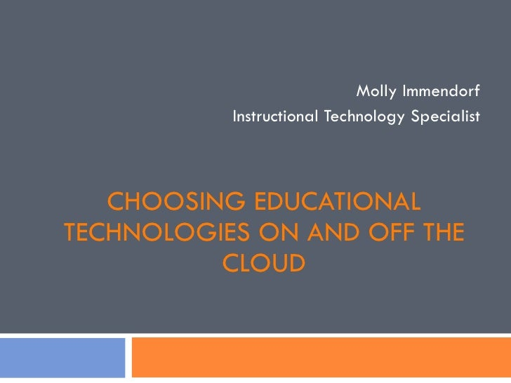 CHOOSING EDUCATIONAL TECHNOLOGIES ON AND OFF THE CLOUD Molly Immendorf Instructional Technology Specialist