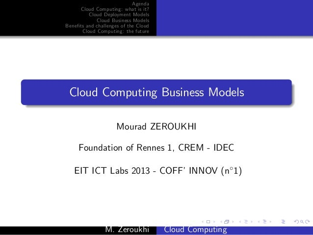 Agenda      Cloud Computing: what is it?         Cloud Deployment Models            Cloud Business ModelsBene…ts and chall...
