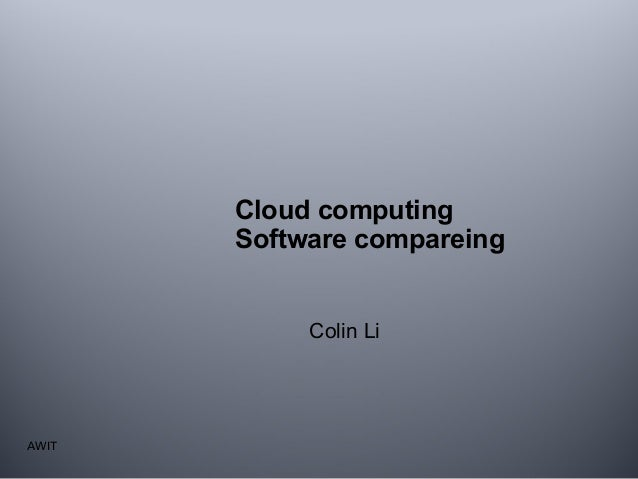 Cloud computing Software compareing Colin Li  AWIT