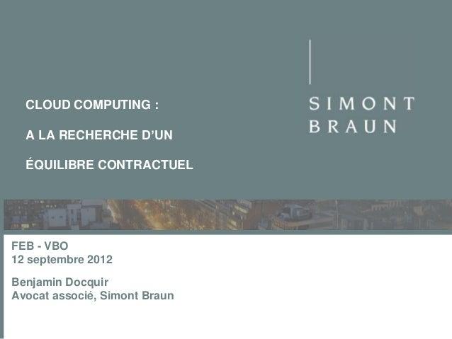 CLOUD COMPUTING : A LA RECHERCHE D'UN ÉQUILIBRE CONTRACTUEL  FEB - VBO 12 septembre 2012 Benjamin Docquir Avocat associé, ...
